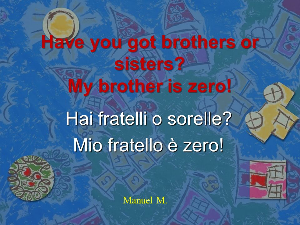 Have you got brothers or sisters My brother is zero!