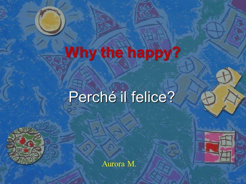 Why the happy Perché il felice Aurora M.