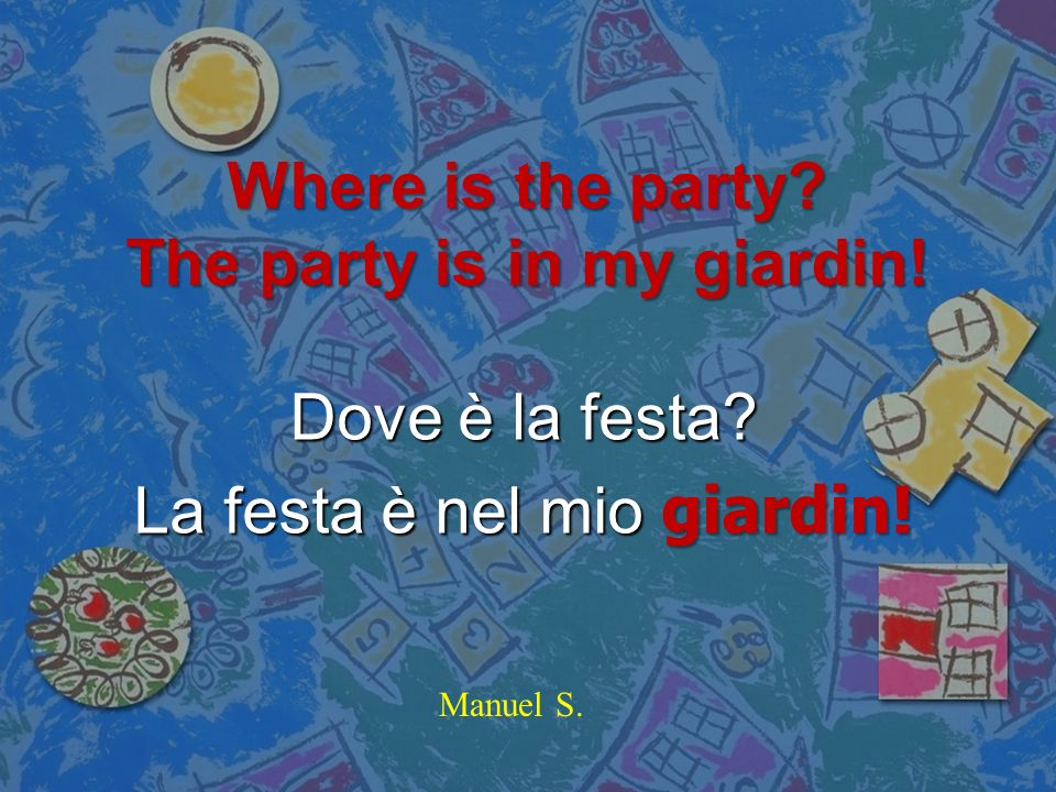 Where is the party The party is in my giardin!