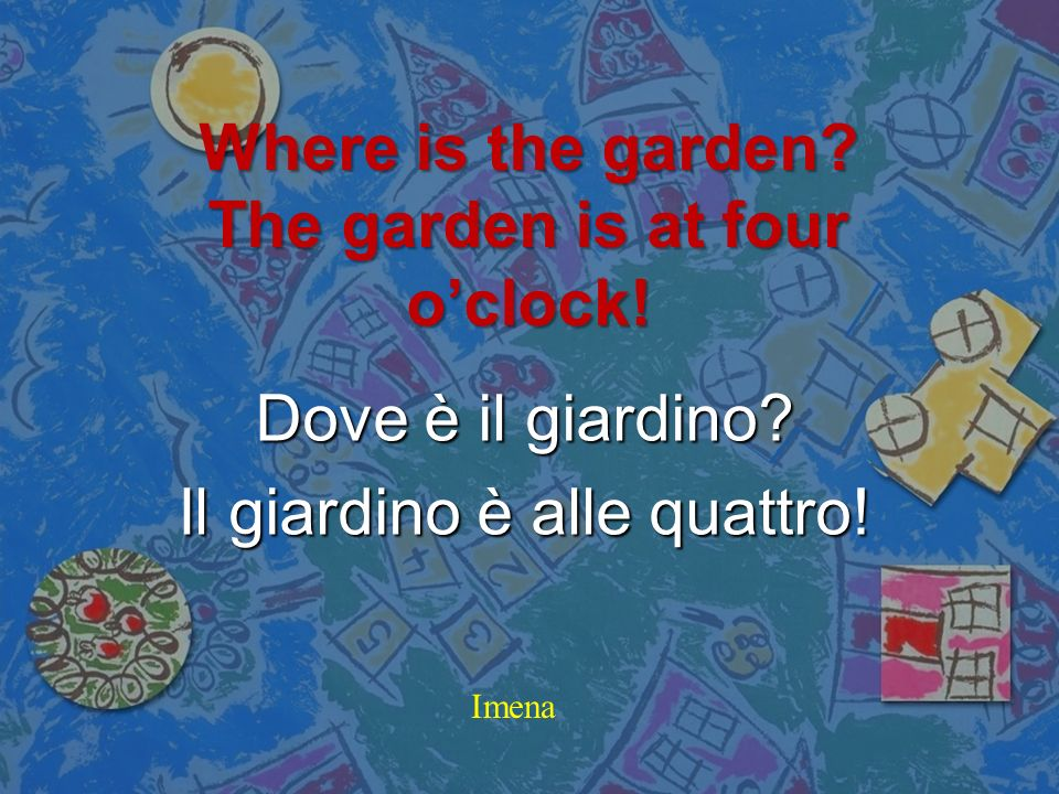 Where is the garden The garden is at four o'clock!