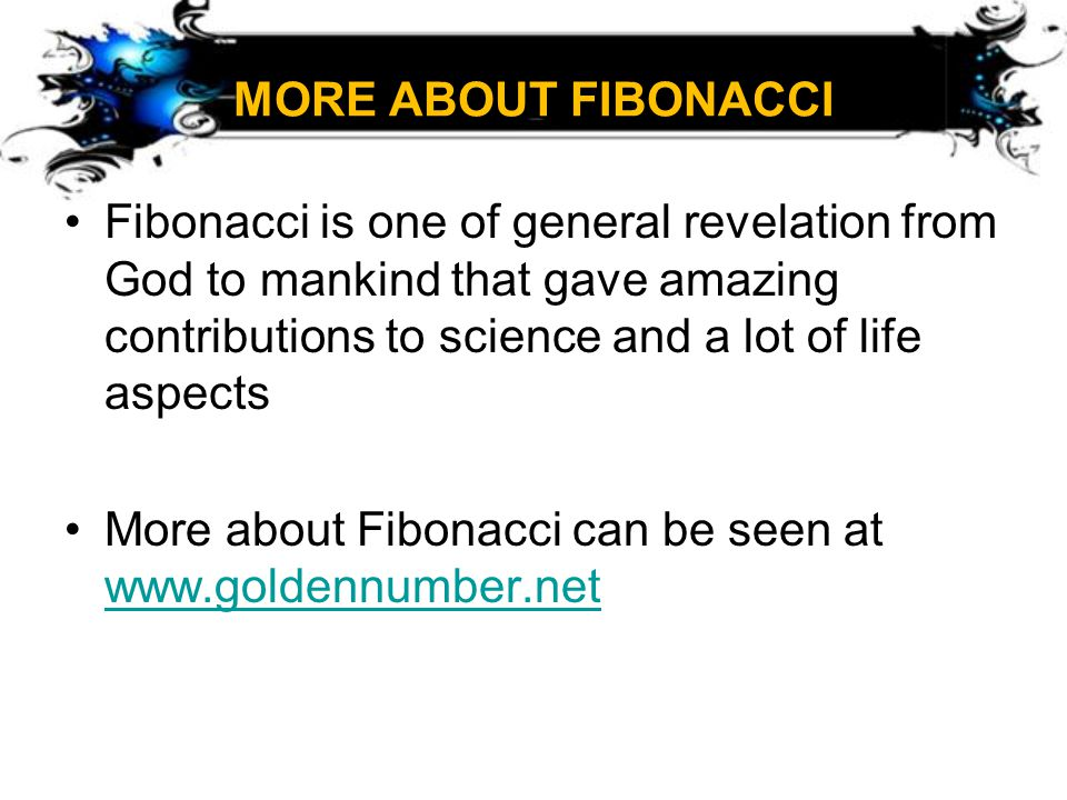 MORE ABOUT FIBONACCI Fibonacci is one of general revelation from God to mankind that gave amazing contributions to science and a lot of life aspects.