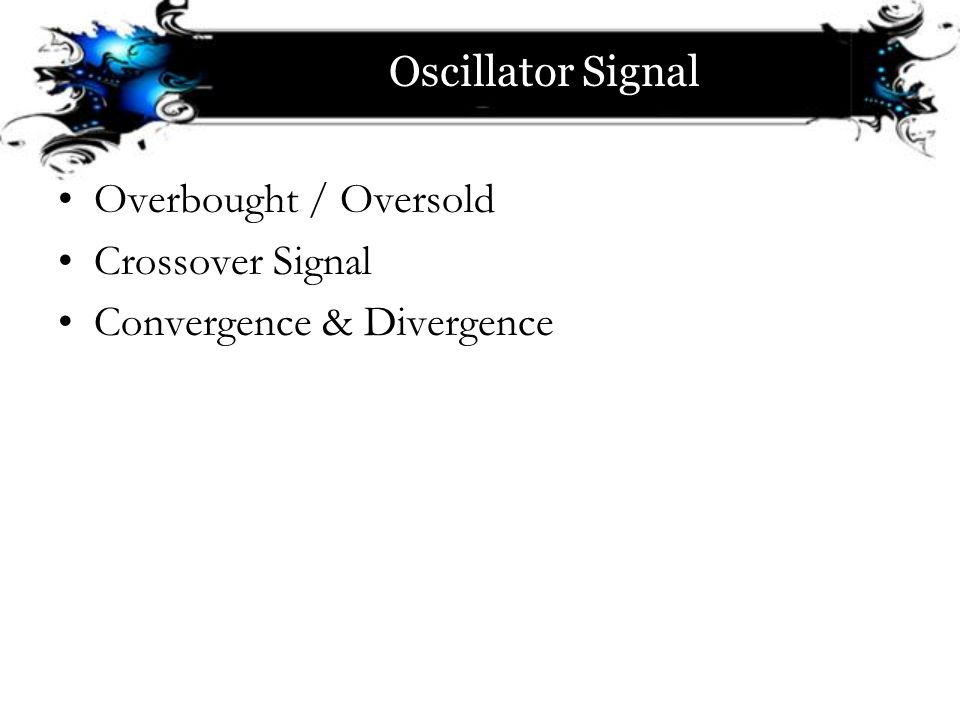 Oscillator Signal Overbought / Oversold Crossover Signal Convergence & Divergence