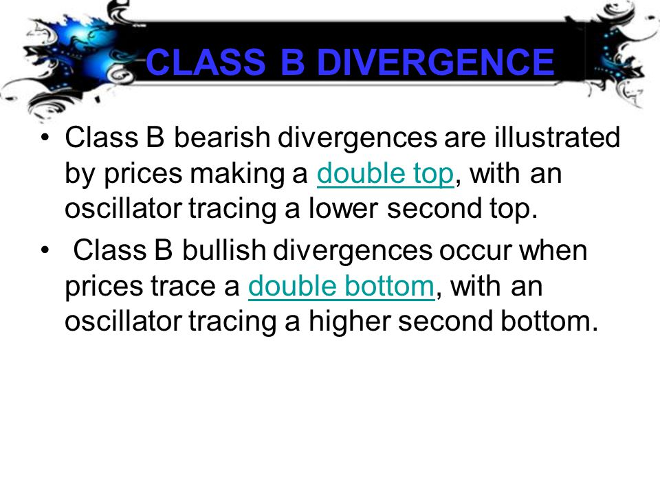 CLASS B DIVERGENCE Class B bearish divergences are illustrated by prices making a double top, with an oscillator tracing a lower second top.