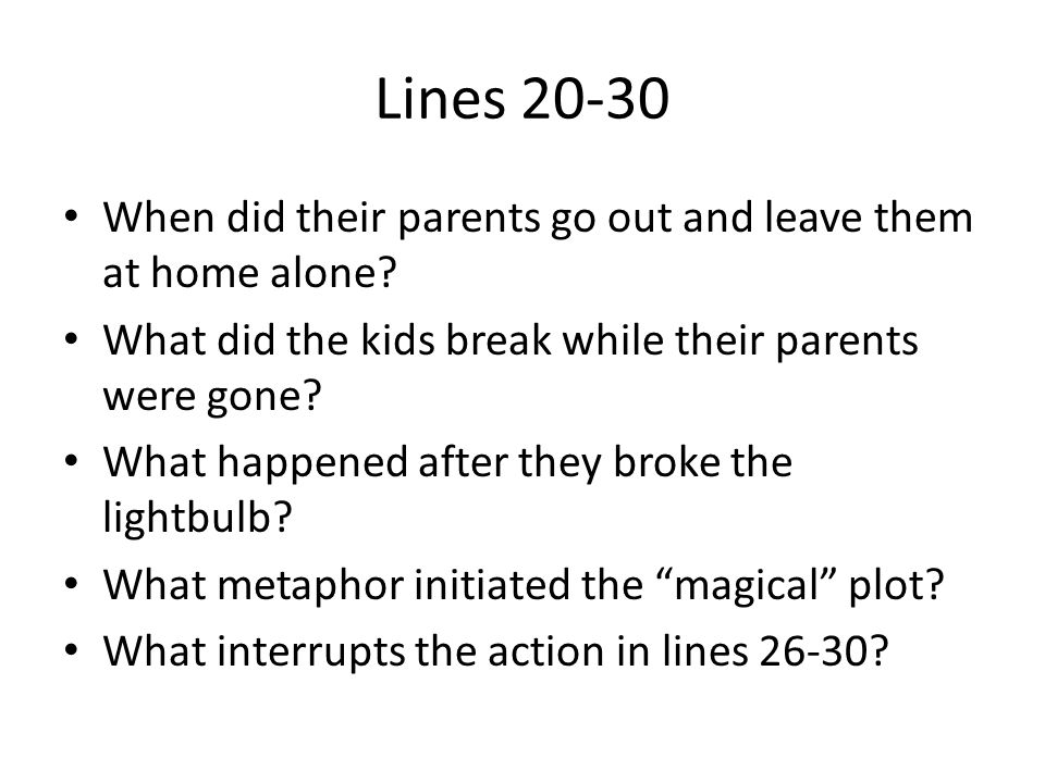 Lines 20-30 When did their parents go out and leave them at home alone What did the kids break while their parents were gone