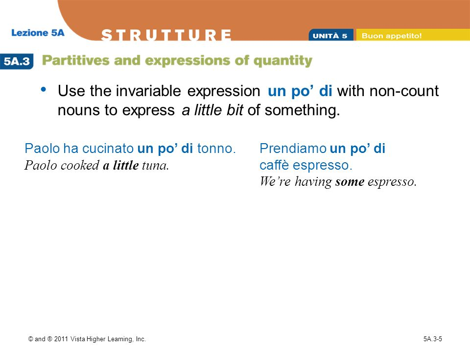 Use the invariable expression un po' di with non-count nouns to express a little bit of something.