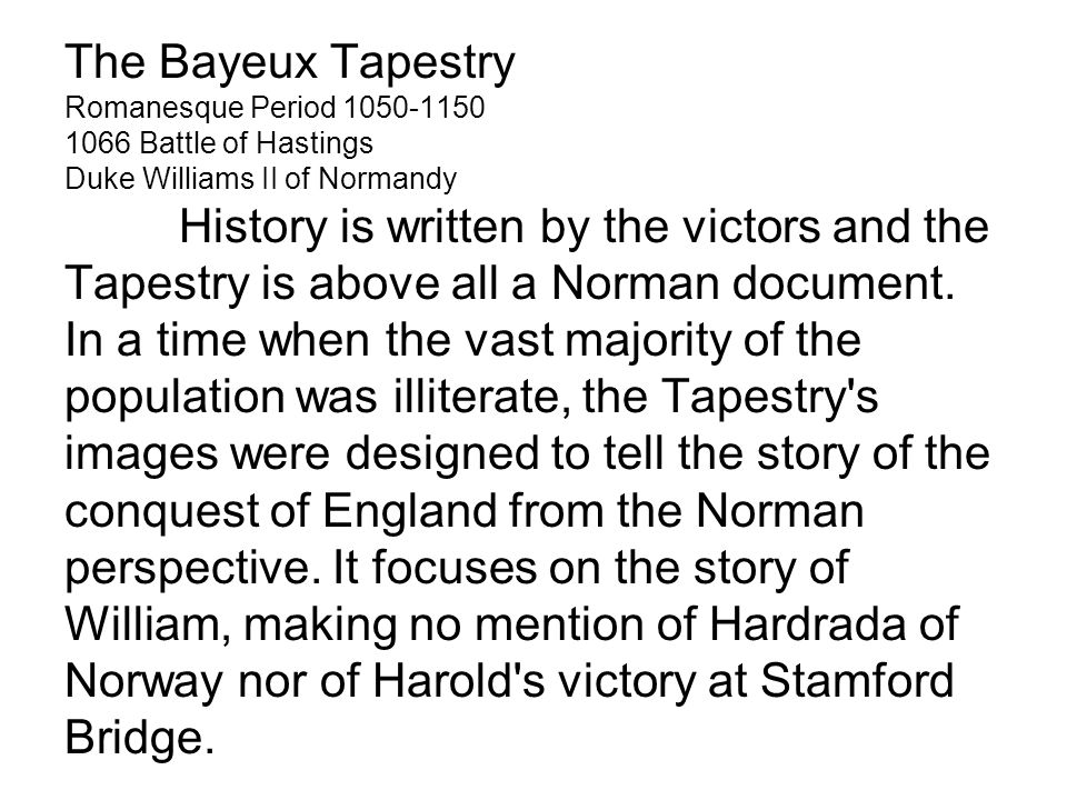 The Bayeux Tapestry Romanesque Period 1050-1150 1066 Battle of Hastings Duke Williams II of Normandy History is written by the victors and the Tapestry is above all a Norman document.