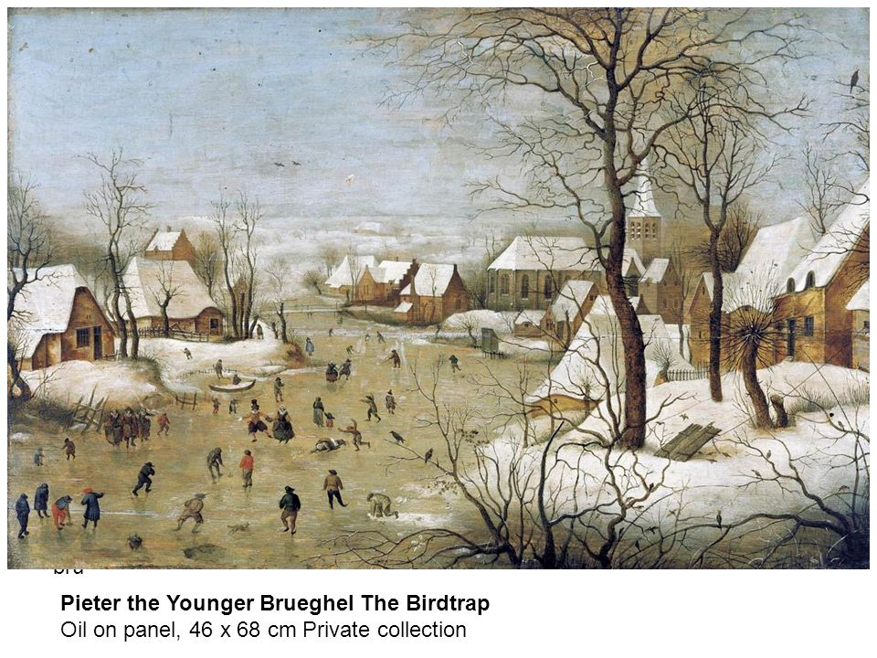 bru Pieter the Younger Brueghel The Birdtrap Oil on panel, 46 x 68 cm Private collection