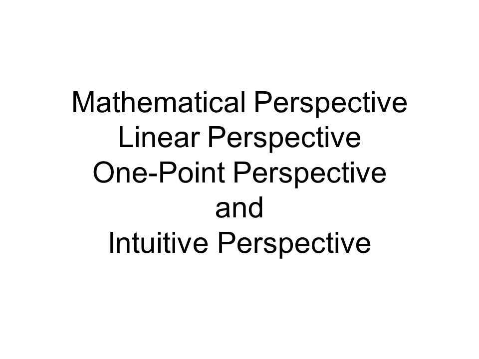 Mathematical Perspective Linear Perspective One-Point Perspective and Intuitive Perspective