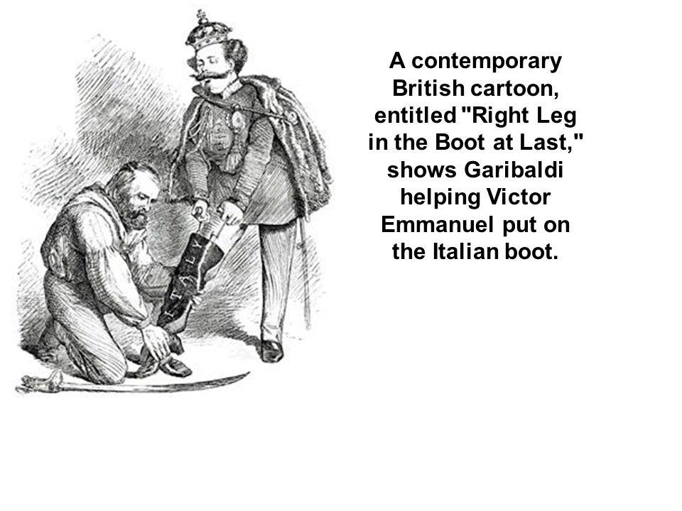 A contemporary British cartoon, entitled Right Leg in the Boot at Last, shows Garibaldi helping Victor Emmanuel put on the Italian boot.