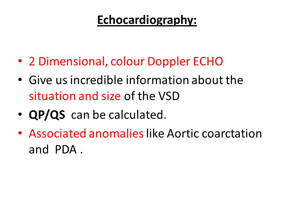 Echocardiography: 2 Dimensional, colour Doppler ECHO. Give us incredible information about the situation and size of the VSD.