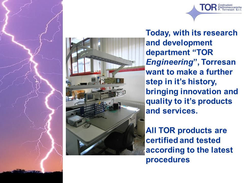 Today, with its research and development department TOR Engineering , Torresan want to make a further step in it's history, bringing innovation and quality to it's products and services.