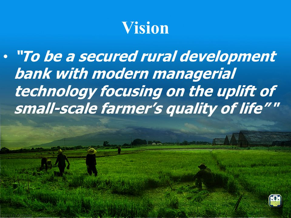Vision To be a secured rural development bank with modern managerial technology focusing on the uplift of small-scale farmer's quality of life