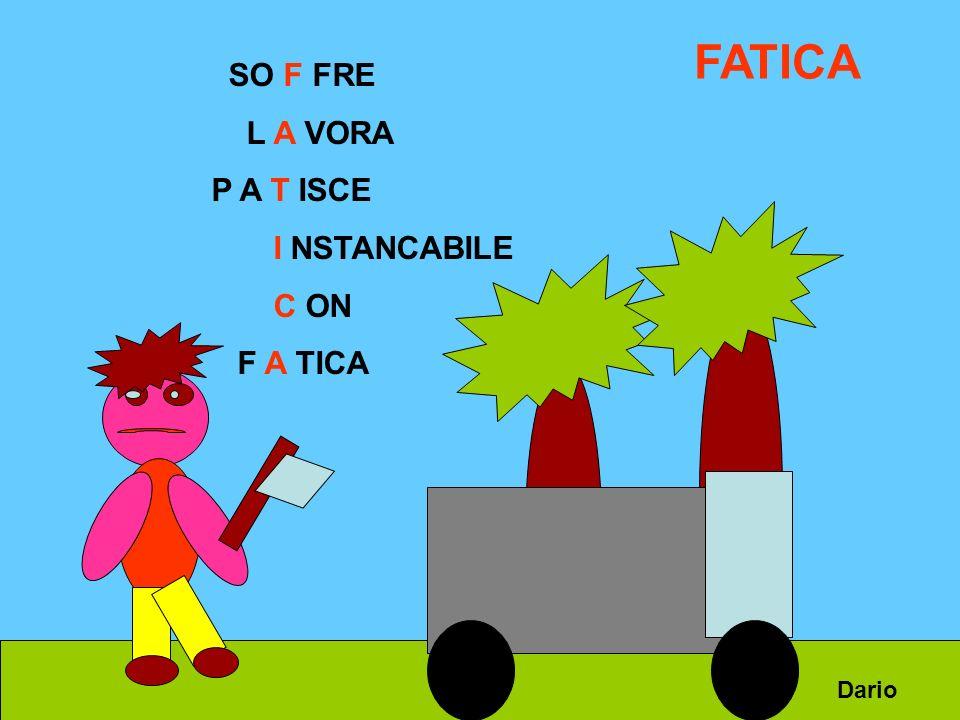 FATICA SO F FRE L A VORA P A T ISCE I NSTANCABILE C ON F A TICA Dario