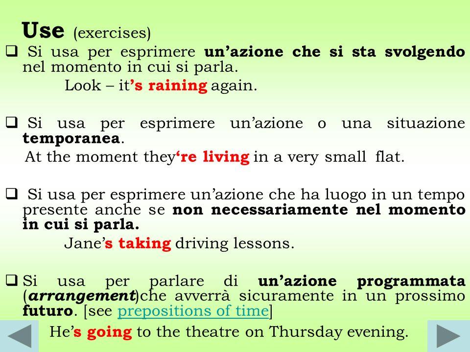 Use (exercises) Si usa per esprimere un'azione che si sta svolgendo nel momento in cui si parla. Look – it's raining again.