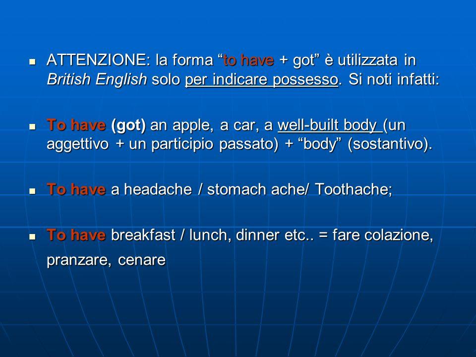ATTENZIONE: la forma to have + got è utilizzata in British English solo per indicare possesso. Si noti infatti: