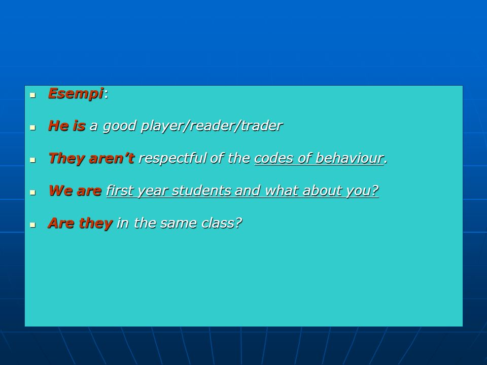 Esempi: He is a good player/reader/trader. They aren't respectful of the codes of behaviour. We are first year students and what about you