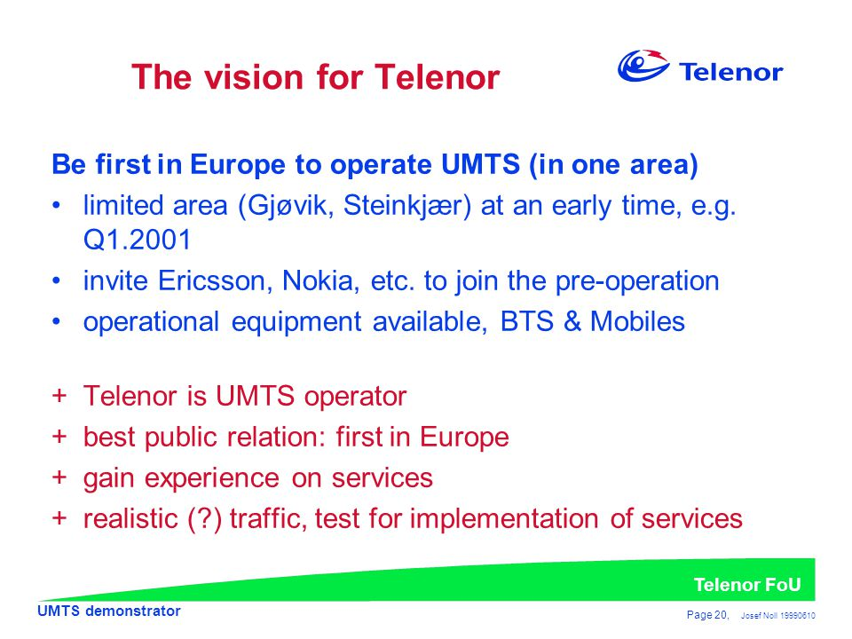 The vision for Telenor Be first in Europe to operate UMTS (in one area) limited area (Gjøvik, Steinkjær) at an early time, e.g. Q1.2001.