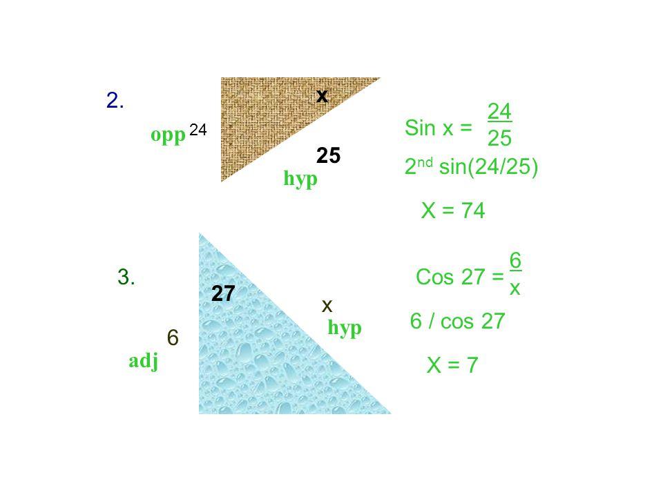x 2. 24 25 Sin x = opp 25 2nd sin(24/25) hyp X = 74 6 x 3. Cos 27 = 27