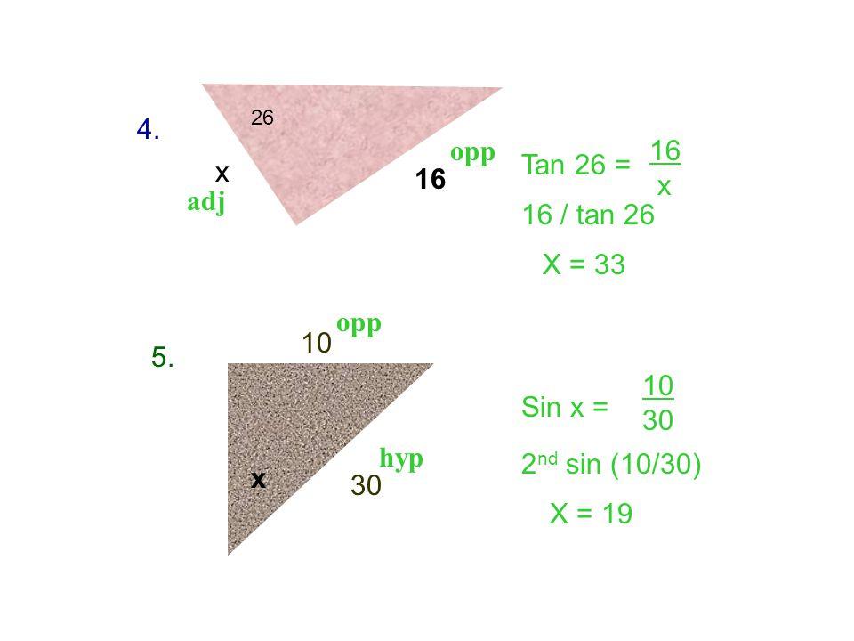 4. opp 16 x Tan 26 = x 16 adj 16 / tan 26 X = 33 opp 10 5. 10 30