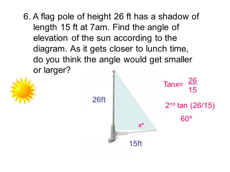 6. A flag pole of height 26 ft has a shadow of