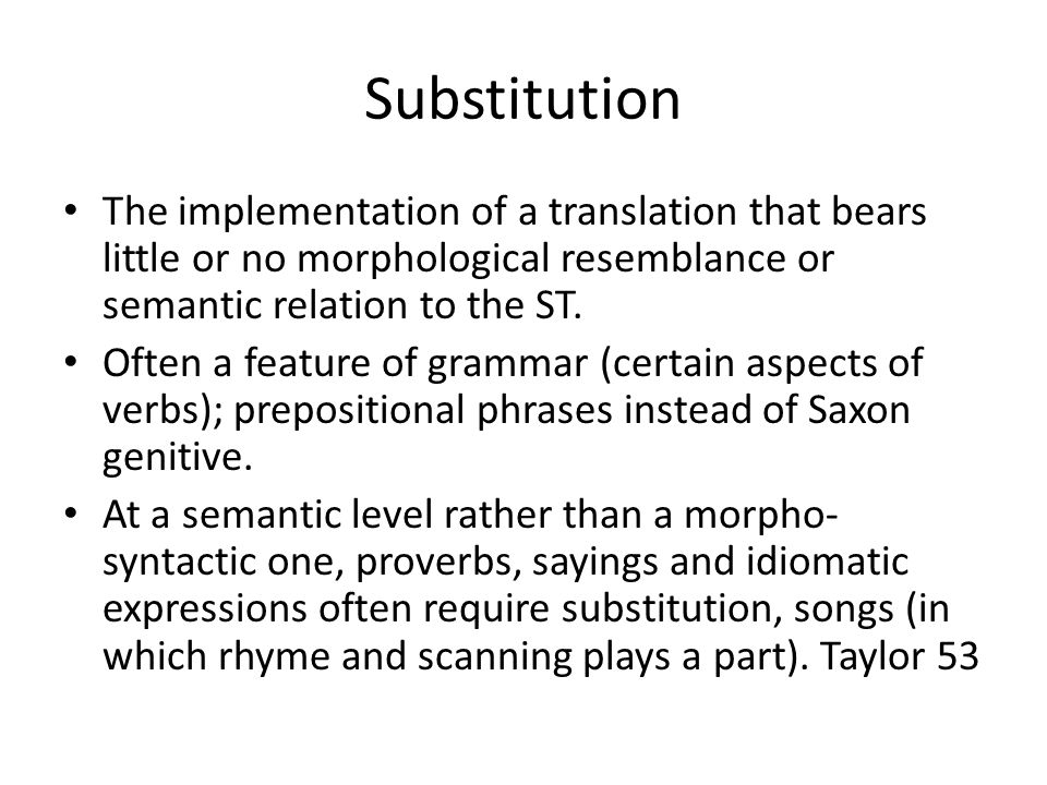 Substitution The implementation of a translation that bears little or no morphological resemblance or semantic relation to the ST.