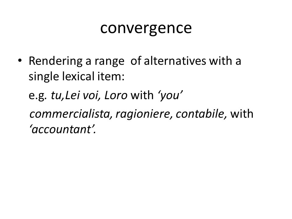 convergence Rendering a range of alternatives with a single lexical item: e.g. tu,Lei voi, Loro with 'you'