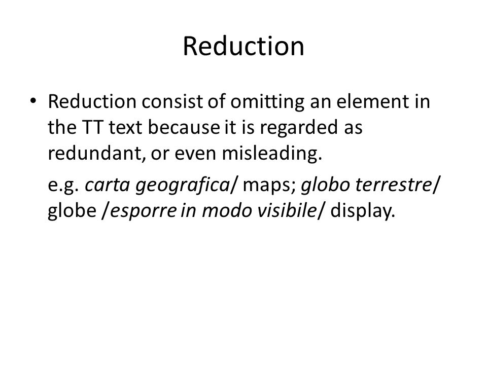 Reduction Reduction consist of omitting an element in the TT text because it is regarded as redundant, or even misleading.