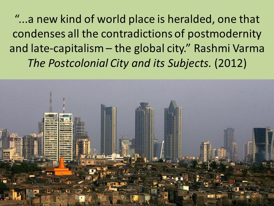 ...a new kind of world place is heralded, one that condenses all the contradictions of postmodernity and late-capitalism – the global city. Rashmi Varma The Postcolonial City and its Subjects.