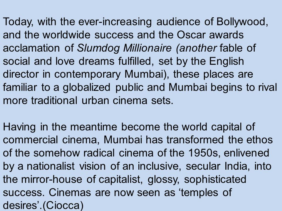 Today, with the ever-increasing audience of Bollywood, and the worldwide success and the Oscar awards acclamation of Slumdog Millionaire (another fable of social and love dreams fulfilled, set by the English director in contemporary Mumbai), these places are familiar to a globalized public and Mumbai begins to rival more traditional urban cinema sets.