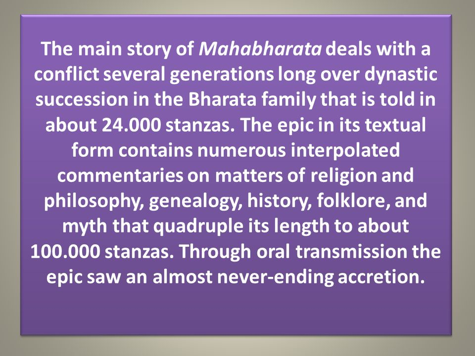 The main story of Mahabharata deals with a conflict several generations long over dynastic succession in the Bharata family that is told in about 24.000 stanzas.