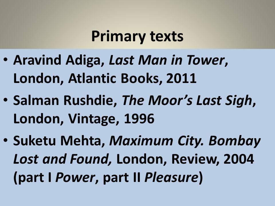 Primary texts Aravind Adiga, Last Man in Tower, London, Atlantic Books, 2011. Salman Rushdie, The Moor's Last Sigh, London, Vintage, 1996.