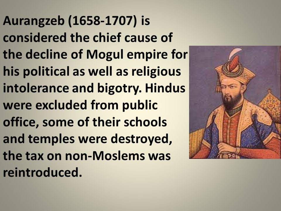 Aurangzeb (1658-1707) is considered the chief cause of the decline of Mogul empire for his political as well as religious intolerance and bigotry.