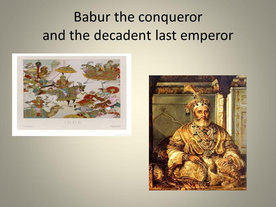 Babur the conqueror and the decadent last emperor