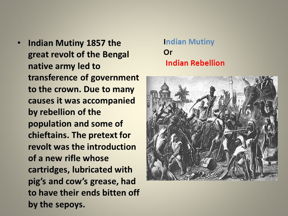Indian Mutiny 1857 the great revolt of the Bengal native army led to transference of government to the crown. Due to many causes it was accompanied by rebellion of the population and some of chieftains. The pretext for revolt was the introduction of a new rifle whose cartridges, lubricated with pig's and cow's grease, had to have their ends bitten off by the sepoys.