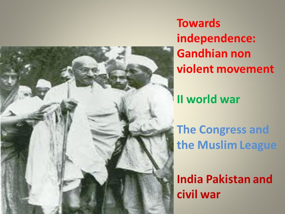 Towards independence: Gandhian non violent movement II world war The Congress and the Muslim League India Pakistan and civil war