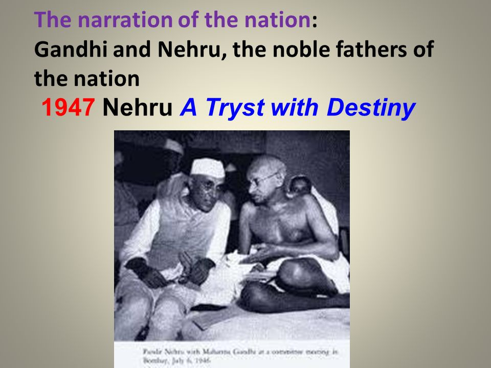 The narration of the nation: Gandhi and Nehru, the noble fathers of the nation 1947 Nehru A Tryst with Destiny