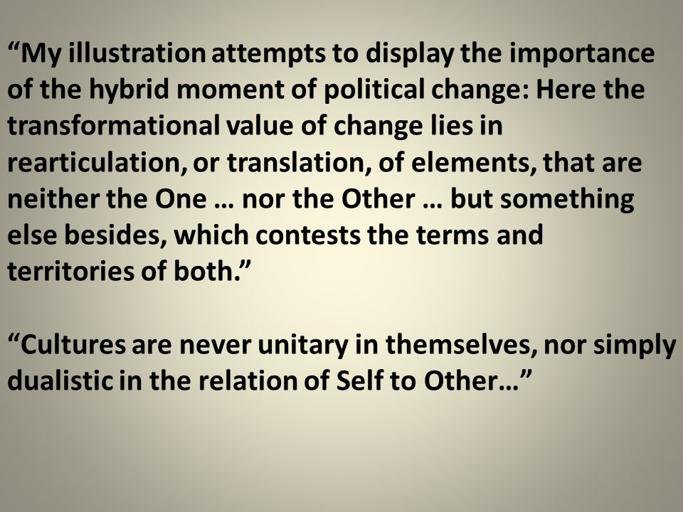 My illustration attempts to display the importance of the hybrid moment of political change: Here the transformational value of change lies in rearticulation, or translation, of elements, that are neither the One … nor the Other … but something else besides, which contests the terms and territories of both.