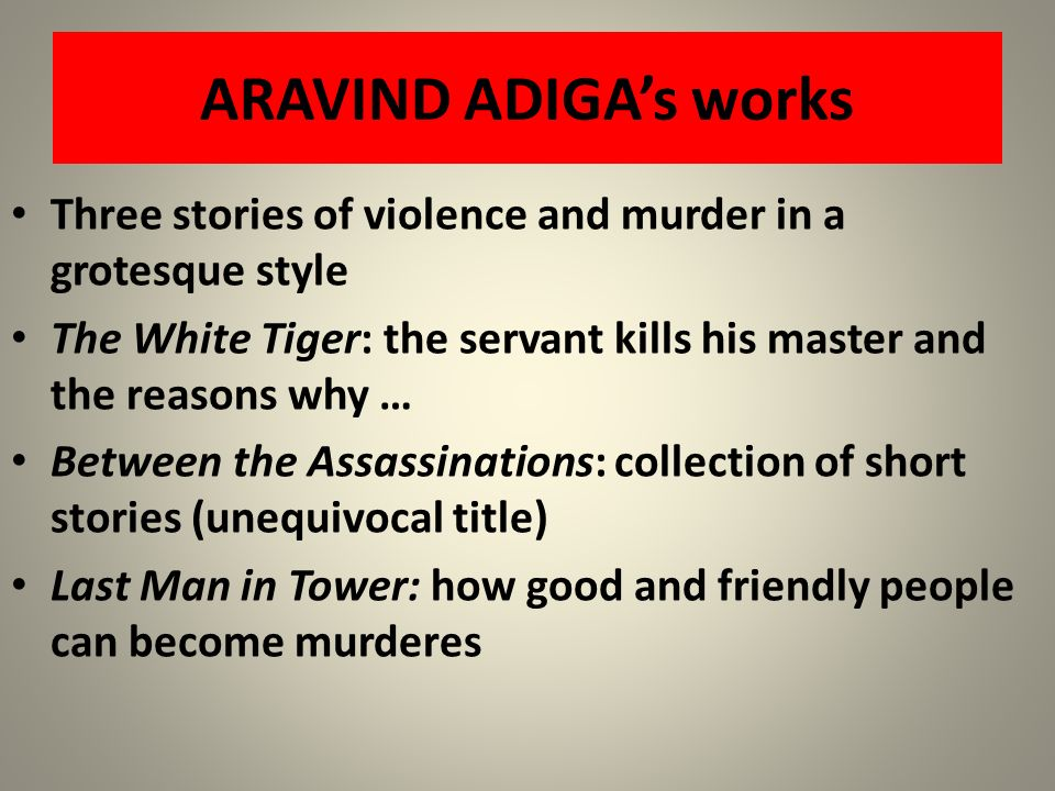 ARAVIND ADIGA's works Three stories of violence and murder in a grotesque style. The White Tiger: the servant kills his master and the reasons why …