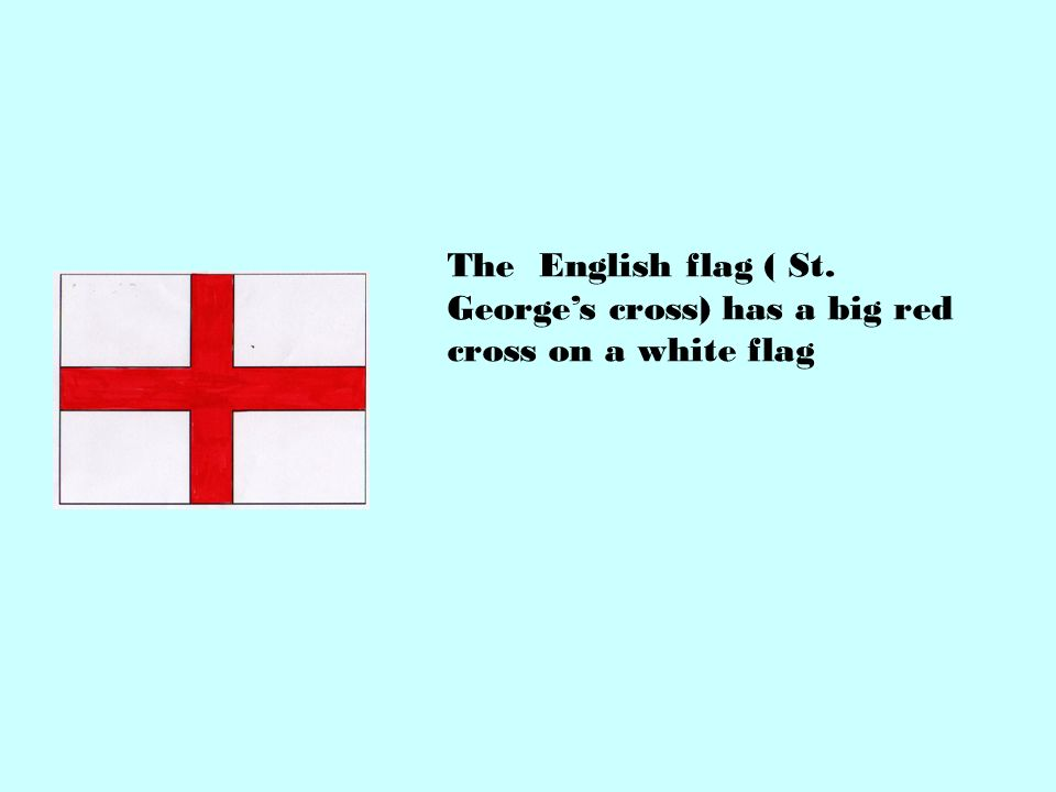 The English flag ( St. George's cross) has a big red cross on a white flag