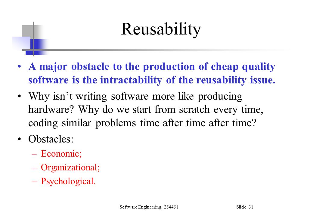 Reusability A major obstacle to the production of cheap quality software is the intractability of the reusability issue.
