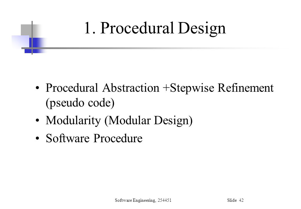 1. Procedural Design Procedural Abstraction +Stepwise Refinement (pseudo code) Modularity (Modular Design)