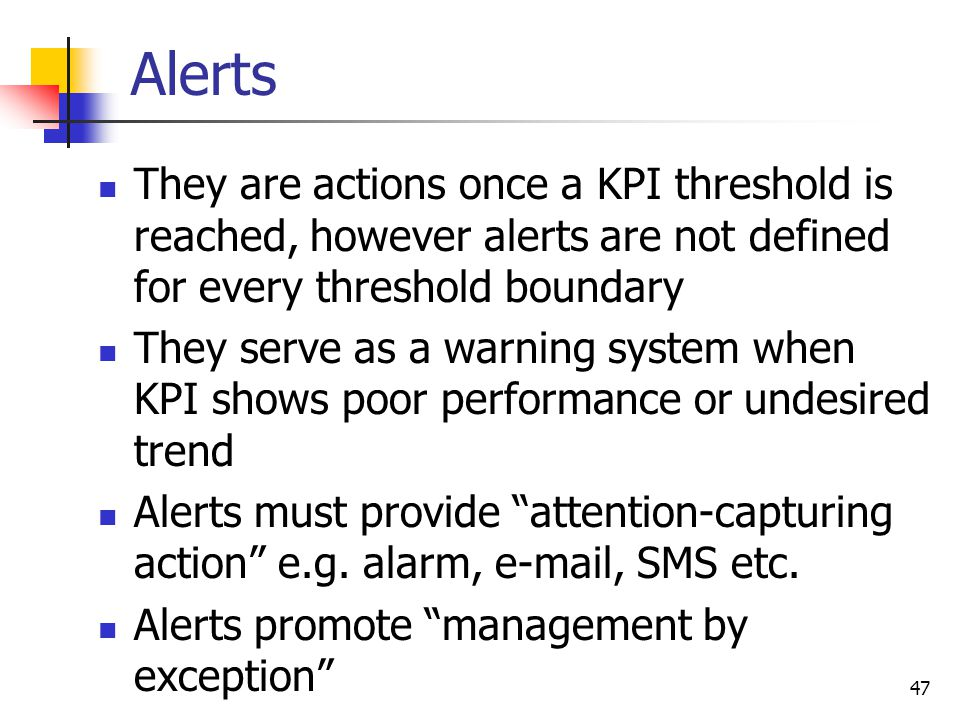 Alerts They are actions once a KPI threshold is reached, however alerts are not defined for every threshold boundary.