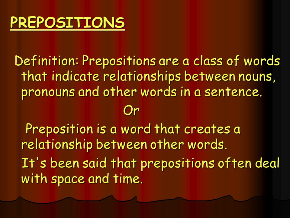 PREPOSITIONS Definition: Prepositions are a class of words that indicate relationships between nouns, pronouns and other words in a sentence.