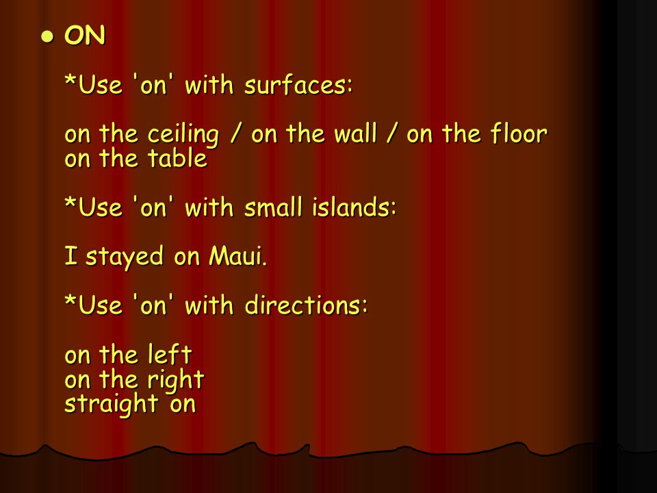 ON *Use on with surfaces: on the ceiling / on the wall / on the floor on the table *Use on with small islands: I stayed on Maui.