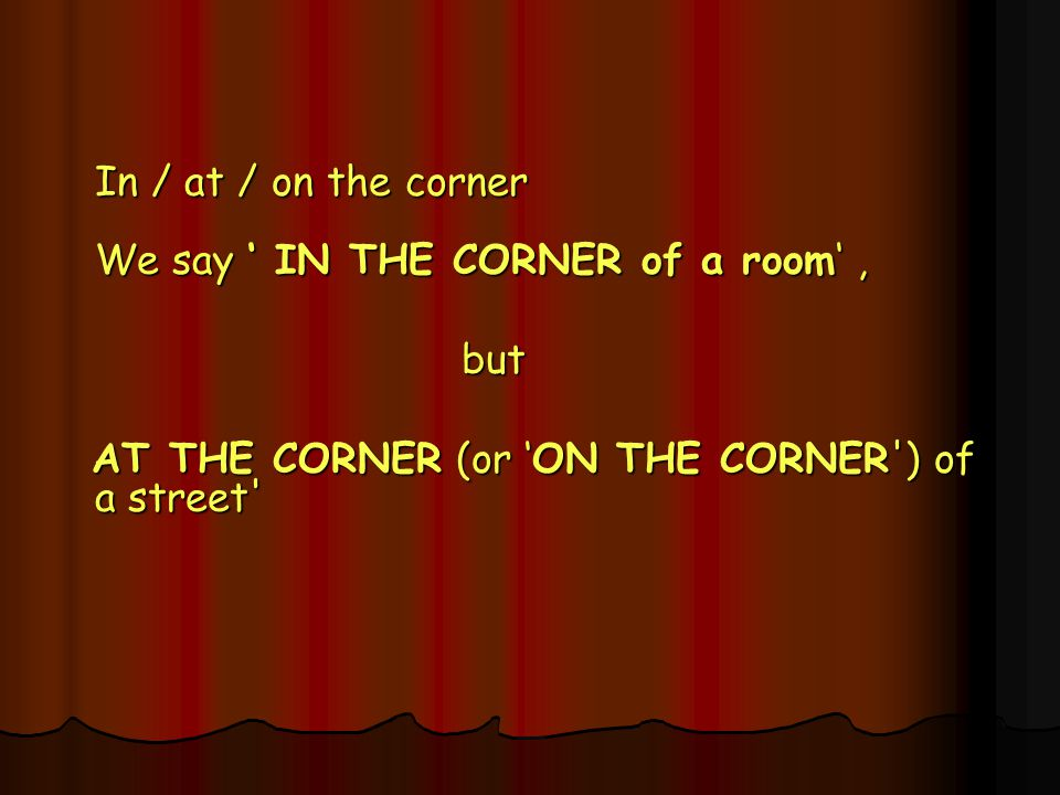 In / at / on the corner We say ' IN THE CORNER of a room' ,
