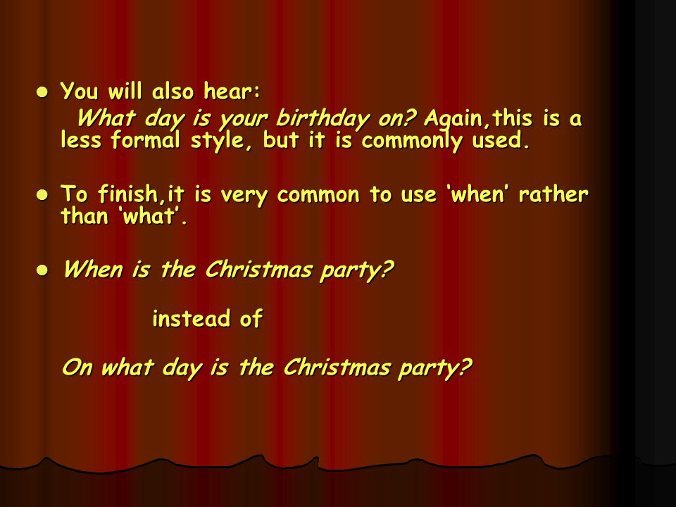 You will also hear: What day is your birthday on Again,this is a less formal style, but it is commonly used.