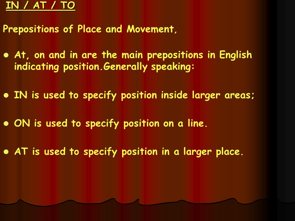 IN / AT / TO Prepositions of Place and Movement, At, on and in are the main prepositions in English indicating position.Generally speaking: