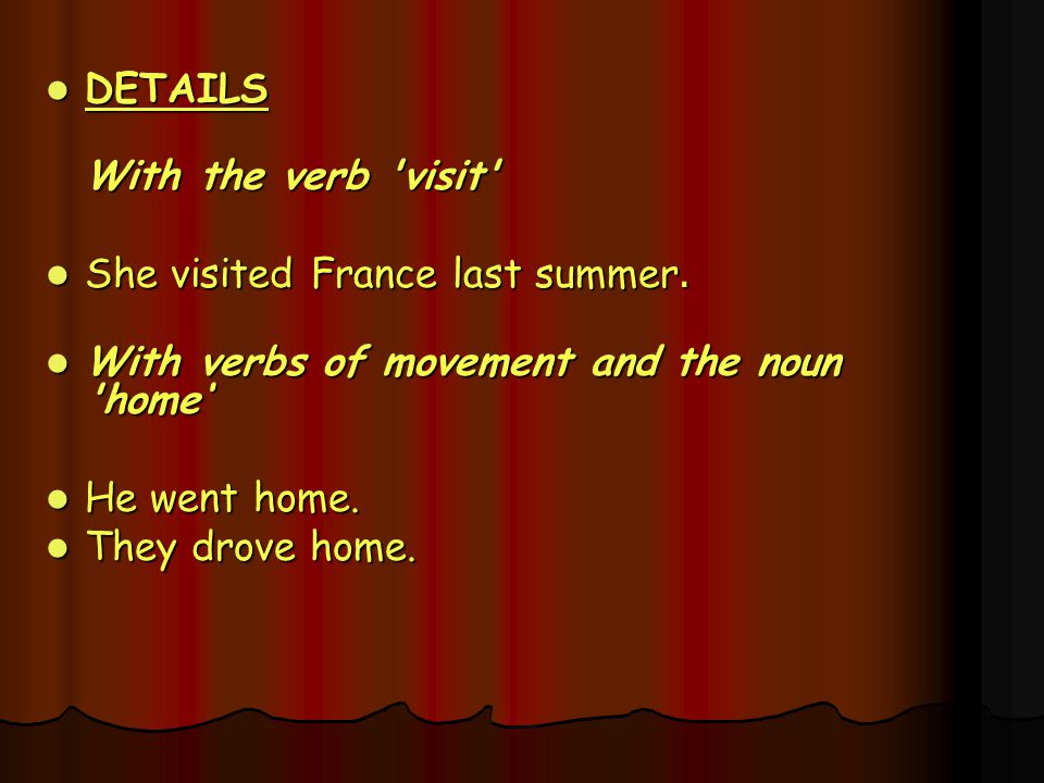 DETAILS With the verb visit She visited France last summer. With verbs of movement and the noun home'
