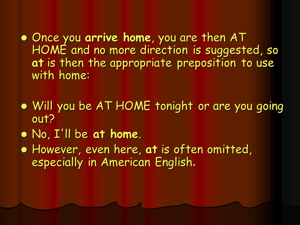 Once you arrive home, you are then AT HOME and no more direction is suggested, so at is then the appropriate preposition to use with home: