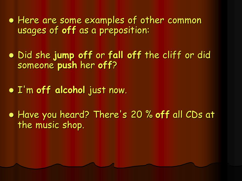Here are some examples of other common usages of off as a preposition:
